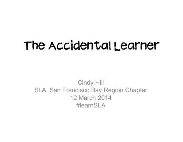 The Accidental Learner Cindy Hill SLA, San Francisco Bay Region Chapter 12 March 2014 #learnSLA