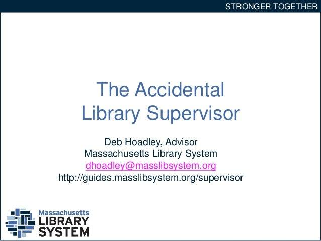 STRONGER TOGETHER  The Accidental  Library Supervisor  Deb Hoadley, Advisor  Massachusetts Library System  dhoadley@massli...