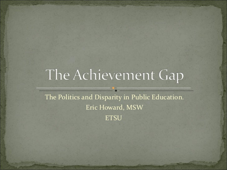 The Politics and Disparity in Public Education. Eric Howard, MSW ETSU