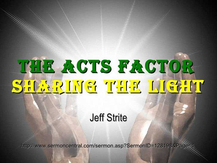 The Acts Factor   Sharing the Light Jeff Strite http://www.sermoncentral.com/sermon.asp?SermonID=128198&Page=1