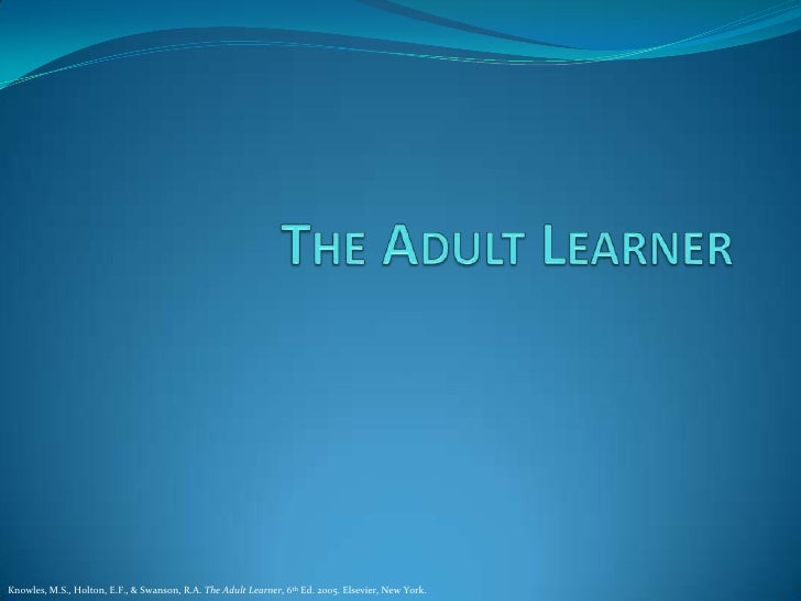 The Adult Learner<br />Knowles, M.S., Holton, E.F., & Swanson, R.A. The Adult Learner, 6th Ed. 2005. Elsevier, New York.<b...