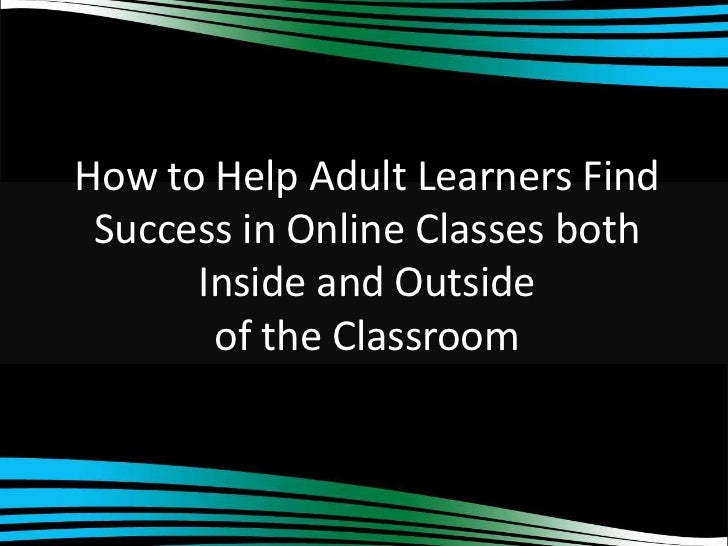 How to Help Adult Learners Find Success in Online Classes both      Inside and Outside       of the Classroom