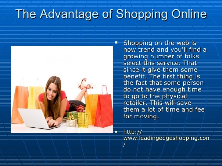 the advantange of online shopping Advantages and disadvantages of online shopping 1 ilie ștefana dinu ștefania 8214 2 online shopping has become a popular shopping method ever since the internet has declared a takeover online shoppers are all ages, come from.