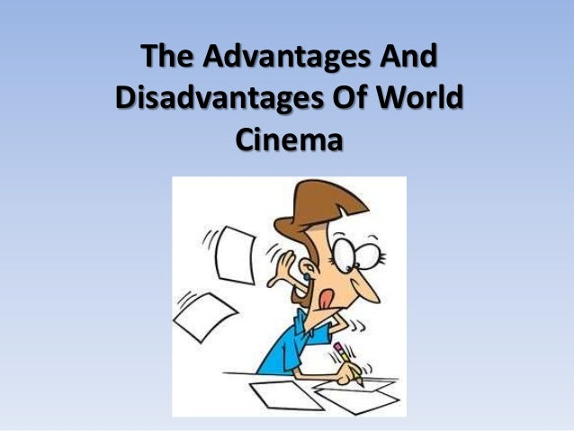 advantages and disadvantages of cinema What are the advantages of watching a film at the cinema  advantages/disadvantage  why do you prefer to watch movie at the cinema.