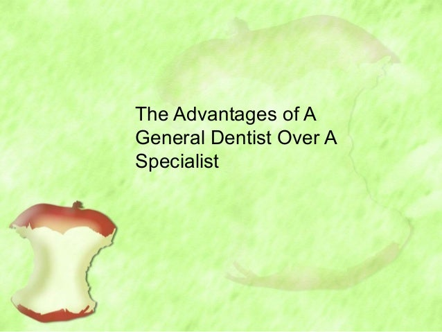 The Advantages of AGeneral Dentist Over ASpecialist