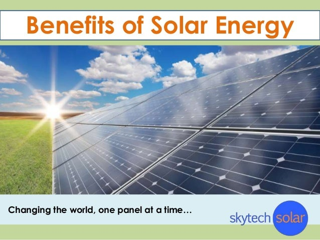 Benefits of Solar EnergyChanging the world, one panel at a time…