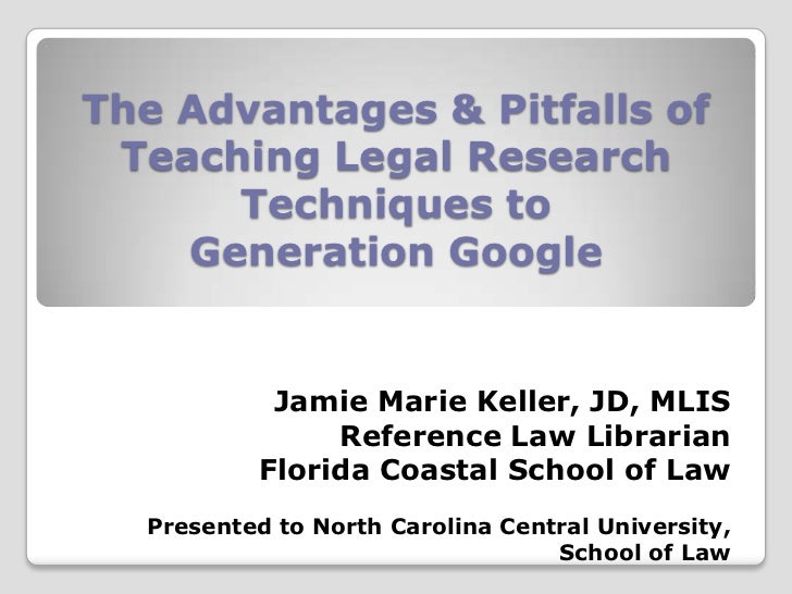 The Advantages & Pitfalls of Teaching Legal Research      Techniques to    Generation Google            Jamie Marie Keller...