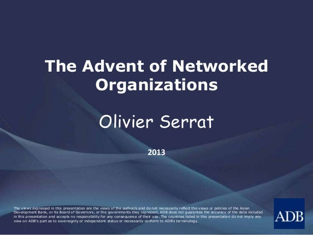 The Advent of Networked  Organizations  Olivier Serrat  2013  The views expressed in this presentation are the views of th...