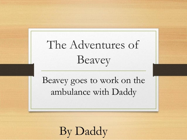 The Adventures of Beavey Beavey goes to work on the ambulance with Daddy  By Daddy