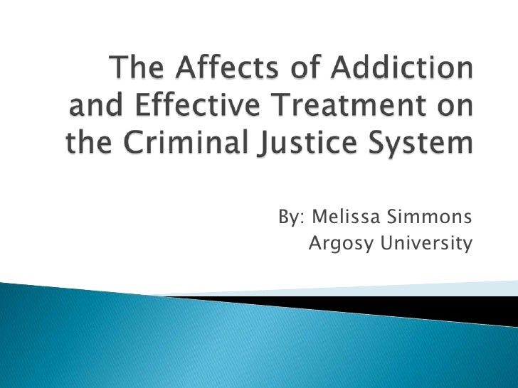 The Affects of Addiction and Effective Treatment on the Criminal Justice System<br />By: Melissa Simmons<br />Argosy Unive...
