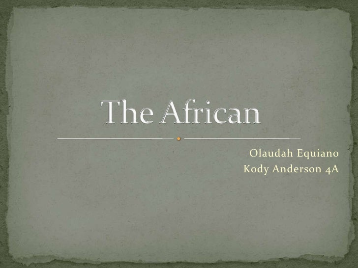 Olaudah Equiano<br />Kody Anderson 4A<br />The African<br />