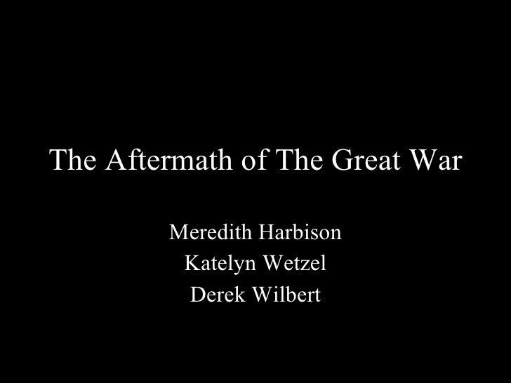 The Aftermath of The Great War Meredith Harbison Katelyn Wetzel Derek Wilbert