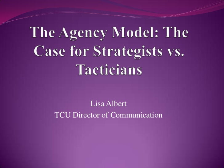 The Agency Model: The Case for Strategists vs. Tacticians<br />Lisa Albert<br />TCU Director of Communication<br />