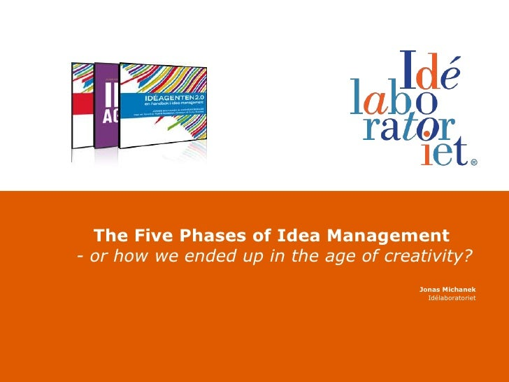 The FivePhases of Idea Management- or howweended up in the age of creativity?<br />Jonas Michanek<br />Idélaboratoriet<br />