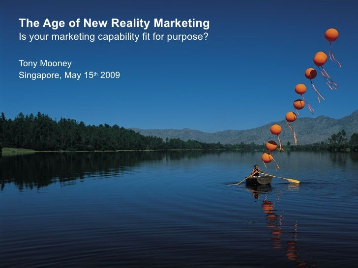 The Age of New Reality Marketing Is your marketing capability fit for purpose? Tony Mooney Singapore, May 15 th  2009