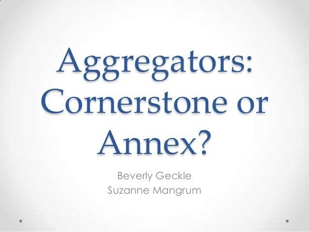 Aggregators: Cornerstone or Annex? Beverly Geckle Suzanne Mangrum