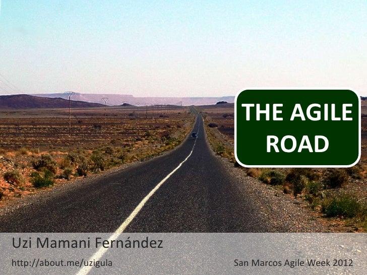 THE AGILE                             ROADUzi Mamani Fernándezhttp://about.me/uzigula   San Marcos Agile Week 2012