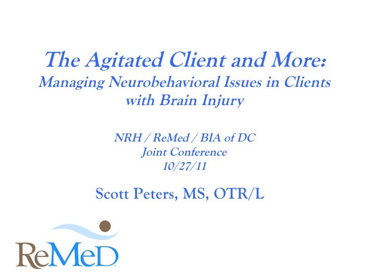 The Agitated Client and More: Managing Neurobehavioral Issues in Clients with Brain Injury NRH / ReMed / BIA of DC Joint C...
