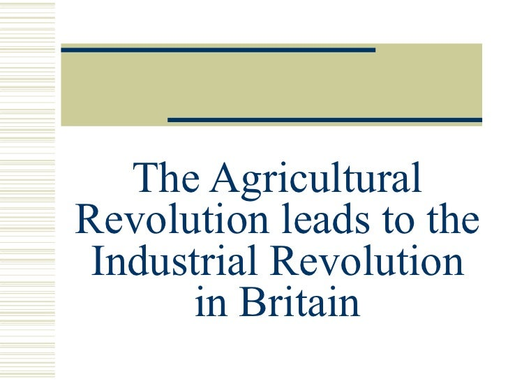 The Agricultural Revolution leads to the Industrial Revolution in Britain