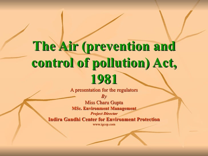 The Air (prevention and control of pollution) Act, 1981 A presentation for the regulators By Miss Charu Gupta MSc. Environ...