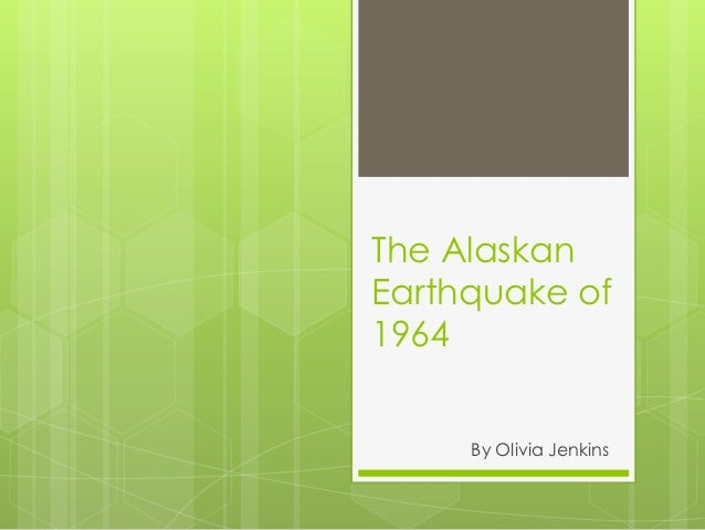 The AlaskanEarthquake of1964     By Olivia Jenkins