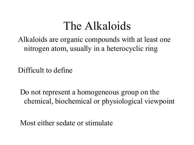 The Alkaloids Alkaloids are organic compounds with at least one nitrogen atom, usually in a heterocyclic ring Difficult to...