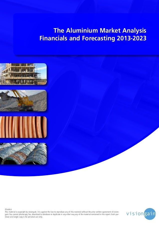 The Aluminium Market Analysis Financials and Forecasting 2013-2023  ©notice This material is copyright by visiongain. It i...