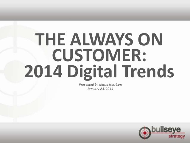 THE ALWAYS ON CUSTOMER: 2014 Digital Trends Presented by Maria Harrison January 23, 2014