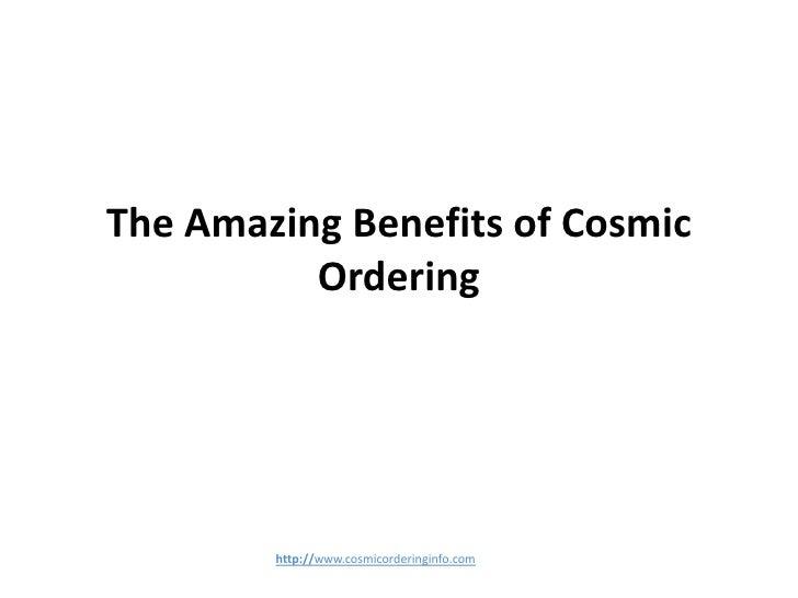The Amazing Benefits of Cosmic          Ordering        http://www.cosmicorderinginfo.com