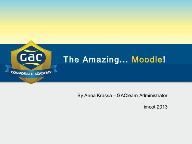 The Amazing... Moodle!By Anna Krassa – GAClearn Administratorimoot 2013