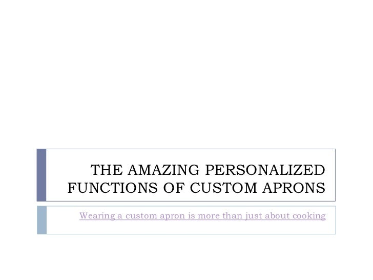 THE AMAZING PERSONALIZEDFUNCTIONS OF CUSTOM APRONS Wearing a custom apron is more than just about cooking
