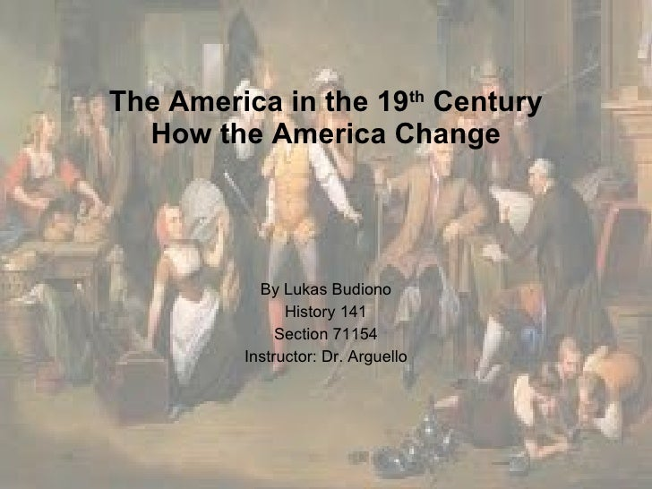 The America in the 19 th  Century  How the America Change   By Lukas Budiono History 141 Section 71154 Instructor: Dr. Arg...
