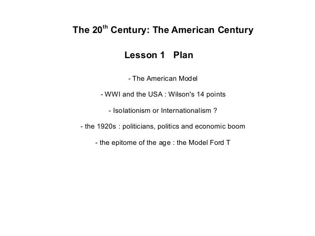 The 20thCentury: The American CenturyLesson 1 Plan- The American Model- WWI and the USA : Wilsons 14 points- Isolationism ...