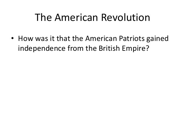 The American Revolution • How was it that the American Patriots gained independence from the British Empire?