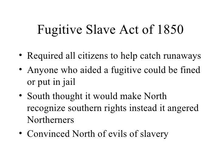 Fugitive Slave Act of 1850 <ul><li>Required all citizens to help catch runaways </li></ul><ul><li>Anyone who aided a fugit...