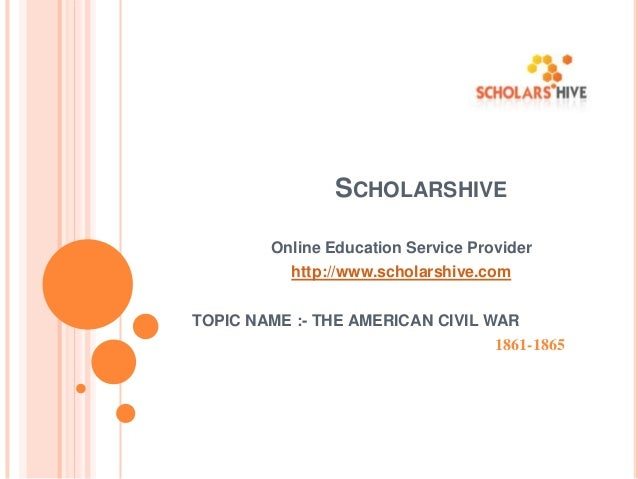 SCHOLARSHIVE Online Education Service Provider  http://www.scholarshive.com TOPIC NAME :- THE AMERICAN CIVIL WAR 1861-1865
