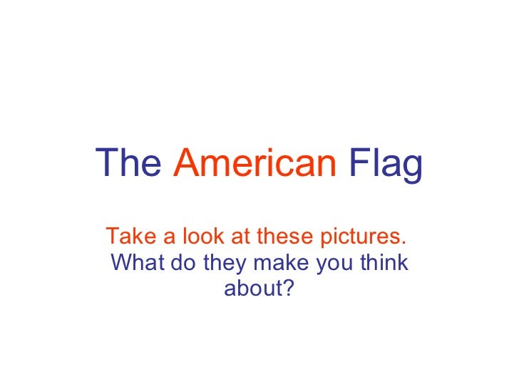 The  American  Flag Take a look at these pictures.   What do they make you think about?