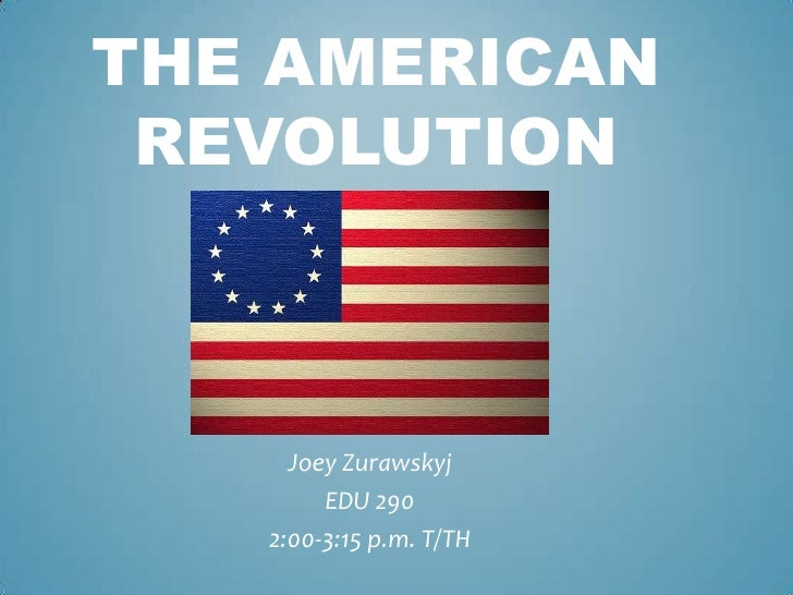 The American    Revolution<br />Joey Zurawskyj<br />EDU 290<br />2:00-3:15 p.m. T/TH<br />