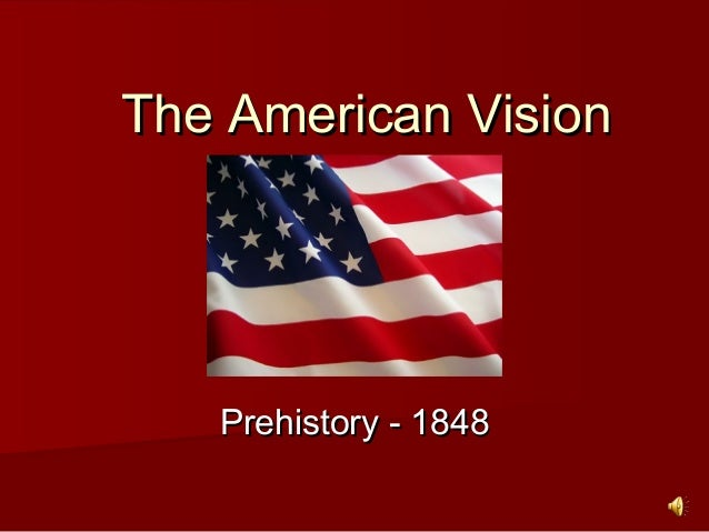 The American VisionThe American Vision Prehistory - 1848Prehistory - 1848