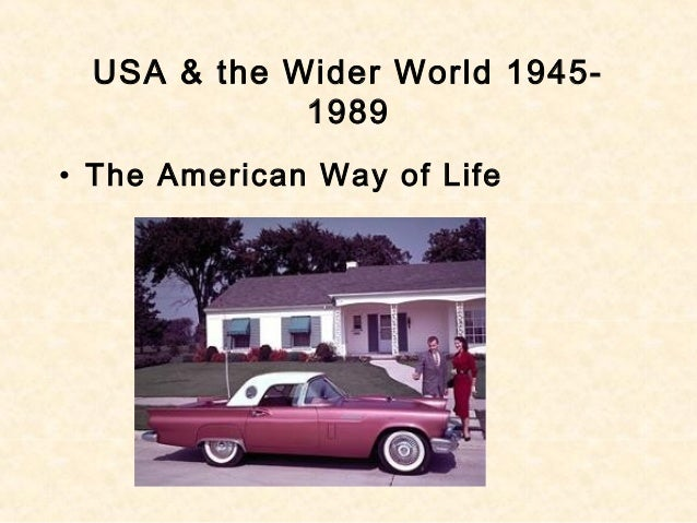 USA & the Wider World 1945- 1989 • The American Way of Life