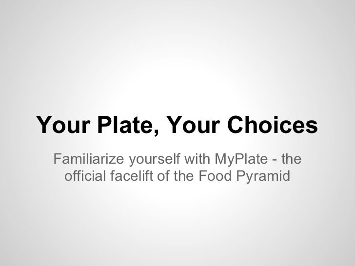 Your Plate, Your Choices Familiarize yourself with MyPlate - the  official facelift of the Food Pyramid