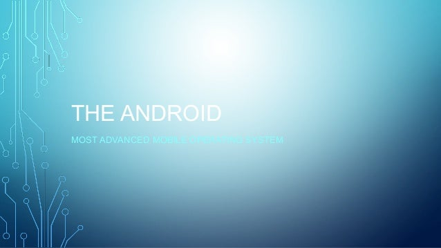 THE ANDROID MOST ADVANCED MOBILE OPERATING SYSTEM