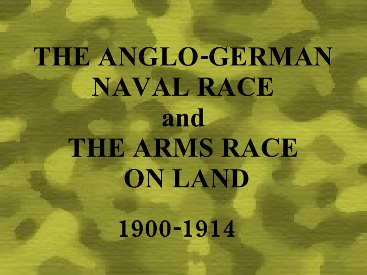 THE ANGLO-GERMAN    NAVAL RACE        and   THE ARMS RACE      ON LAND     1900-1914