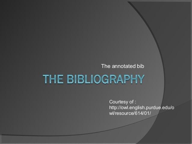 The annotated bib Courtesy of : http://owl.english.purdue.edu/o wl/resource/614/01/