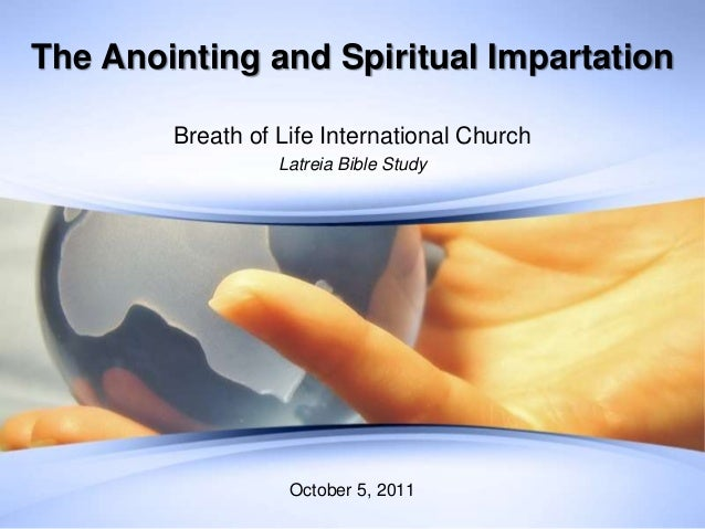 The Anointing and Spiritual Impartation Breath of Life International Church Latreia Bible Study October 5, 2011