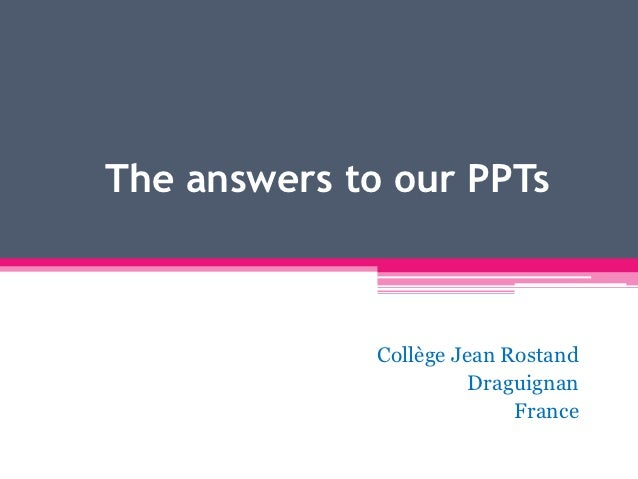 The answers to our PPTs              Collège Jean Rostand                        Draguignan                            Fra...