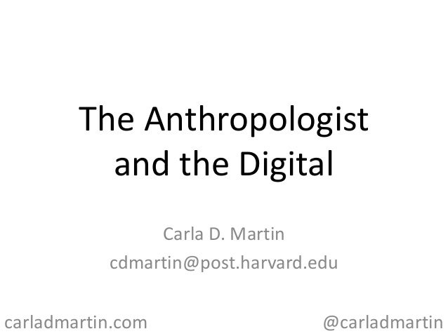 The Anthropologist and the Digital Carla D. Martin cdmartin@post.harvard.edu carladmartin.com  @carladmartin