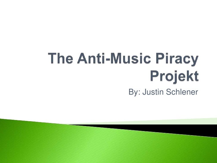 The Anti-Music Piracy Projekt<br />By: Justin Schlener<br />