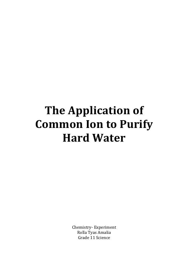 The Application ofCommon Ion to Purify    Hard Water      Chemistry- Experiment        Rolla Tyas Amalia        Grade 11 S...