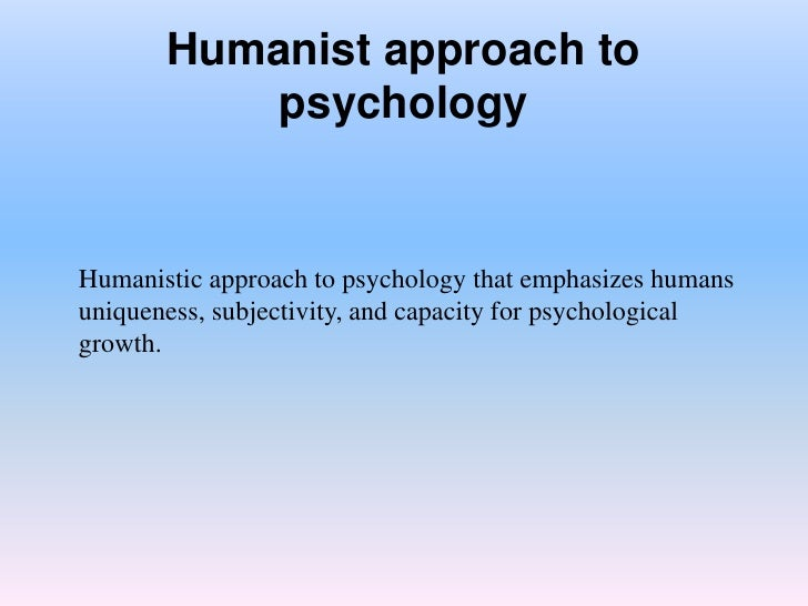 psychology and humanistic approach An existential approach to psychology that emphasizes human uniqueness, subjectivity, and capacity for psychological growth a branch of psychology.
